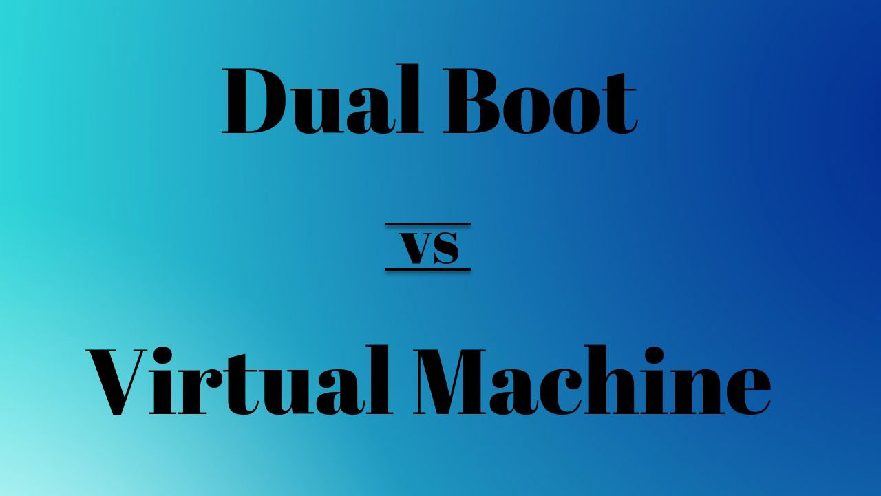 Dual boot vs Virtual Machine: Which one should you choose?