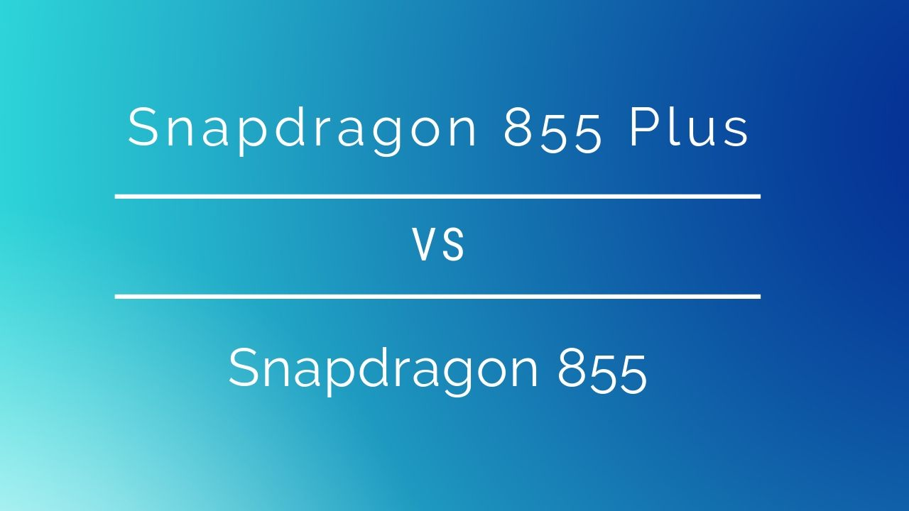 Snapdragon 855 Plus vs Snapdragon 855: What's new?