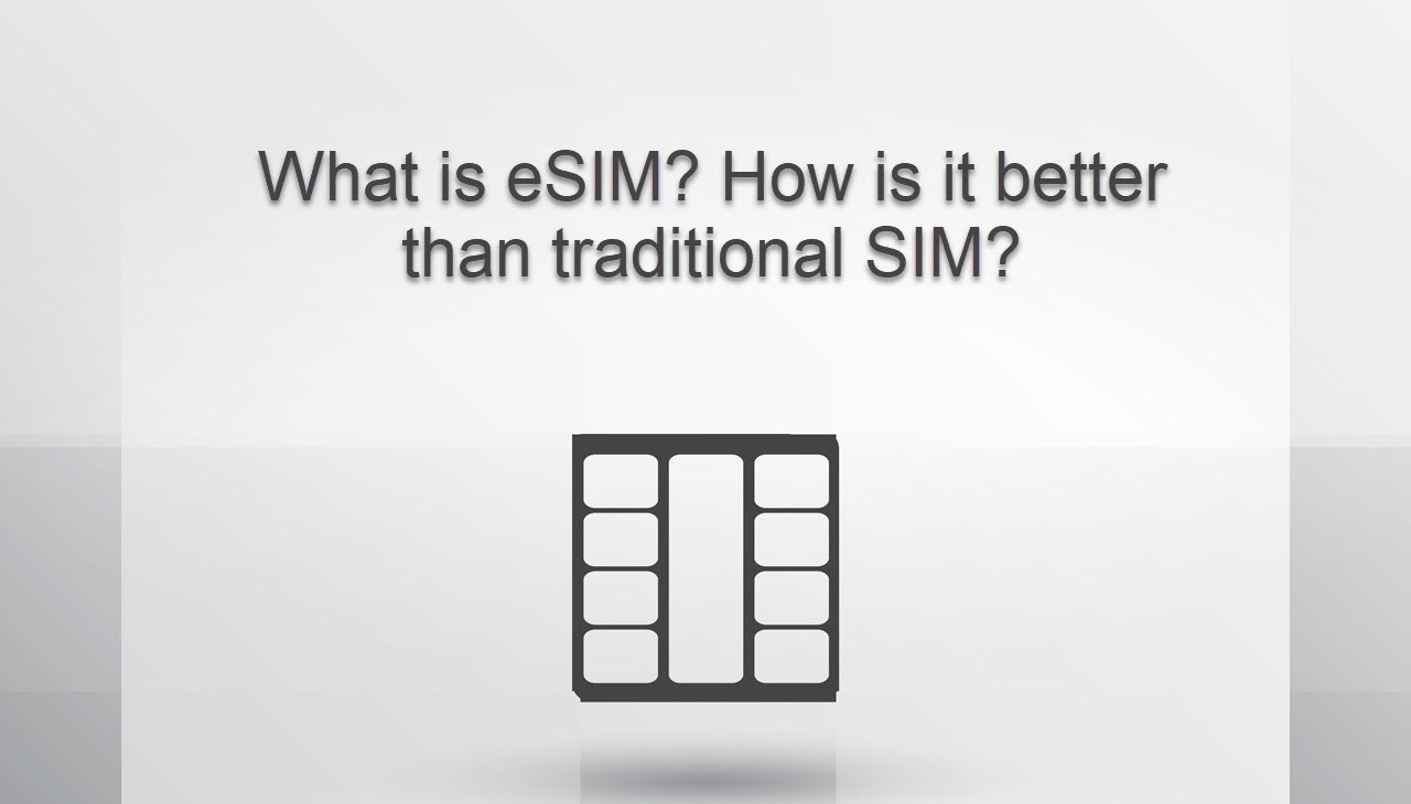 What is eSIM card? How is it better than traditional SIM cards?
