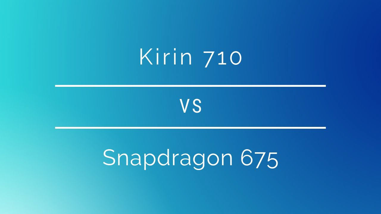 HiSilicon Kirin 710 vs Qualcomm Snapdragon 675: SoC comparison