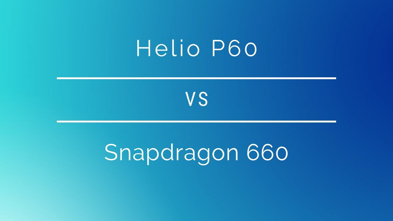 Mediatek Helio P60 vs Qualcomm Snapdragon 660