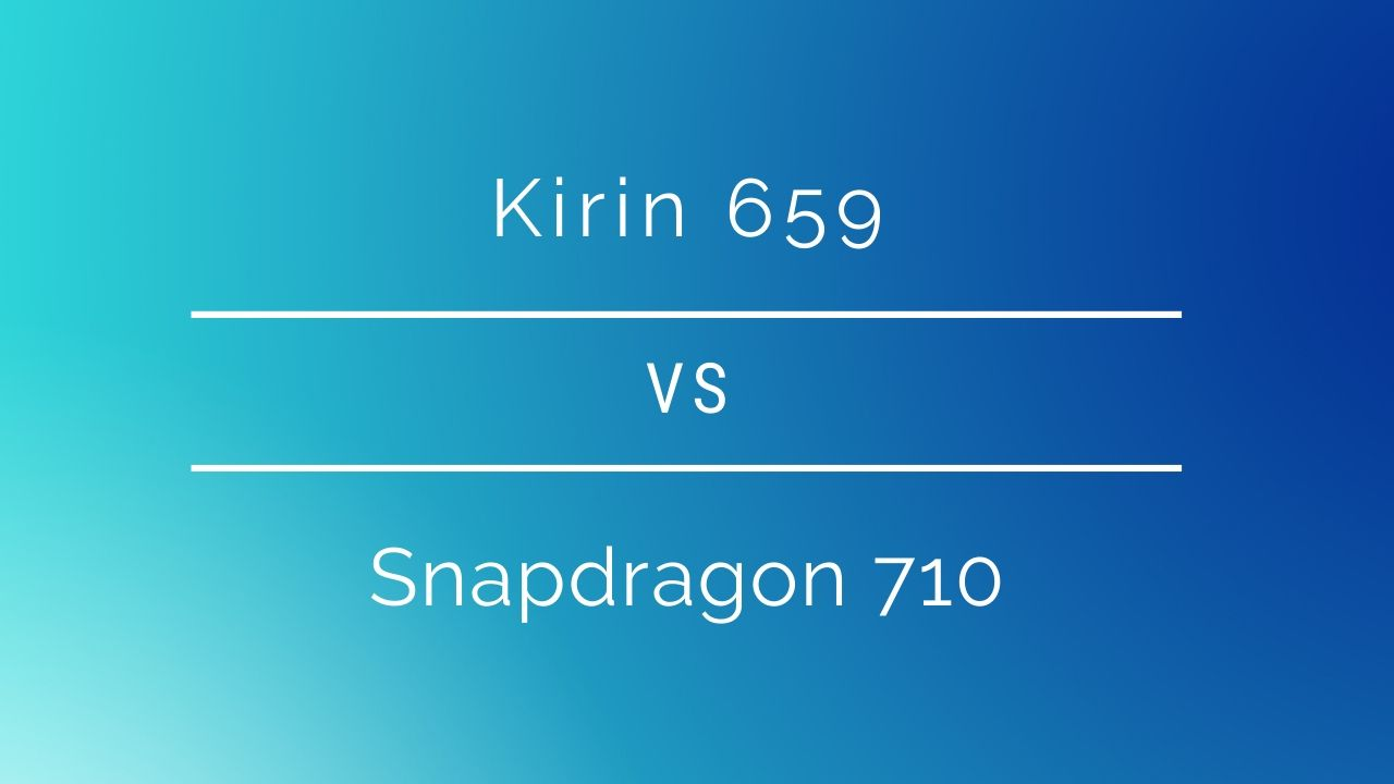 Kirin 659 vs Snapdragon 710: Which one should you go for?